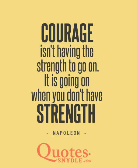 Quotes About Strength And Courage Courage Isn't Having The Strength To Go On  It Is Going On When You .