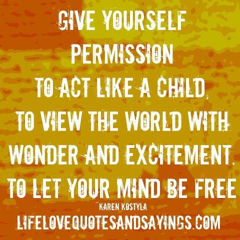 Give Yourself Permission To Act Like A Child To View The World
