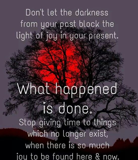 Don't give energy to the darkness of your past...