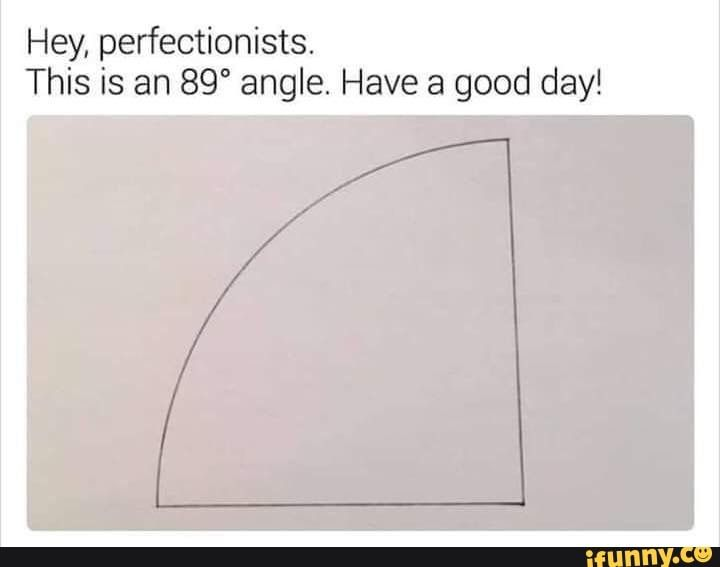 Hey Perfectionists This Is An 89 Angle Have A Good Day