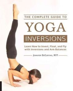 The Complete Guide to Yoga Inversions: Learn How to Invert ...