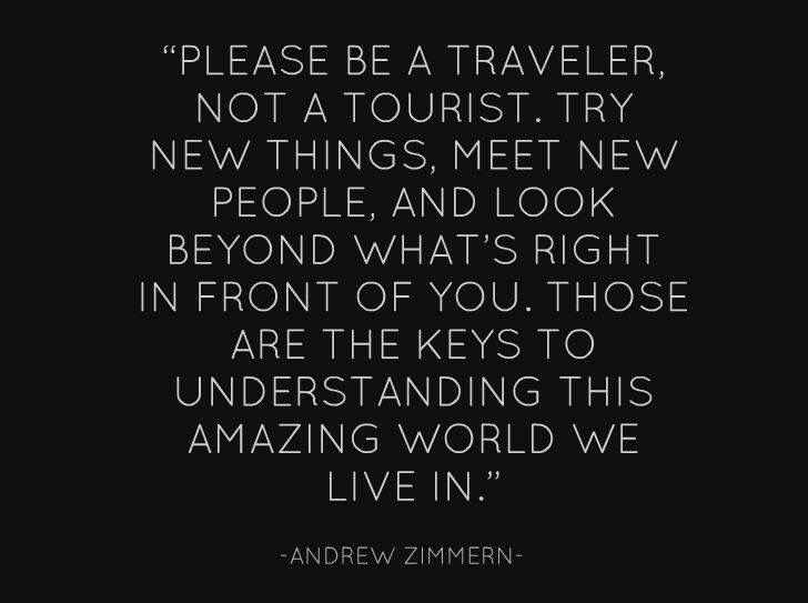 Be a traveler not a tourist...