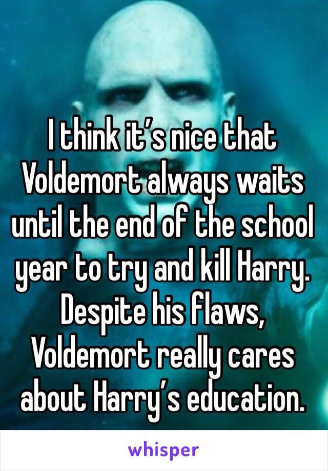 """I think it's nice that Voldemort always waits until the end of the school year to try and kill Harry. Despite his flaws, Voldemort really cares about Harry's education. """" old voldy""""~ckents"""