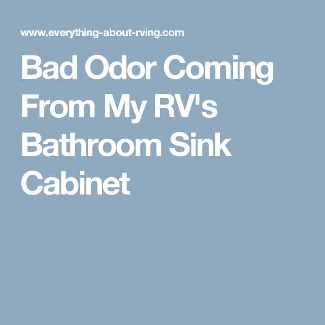 Bad Odor Coming From My RV's Bathroom Sink Cabinet ...