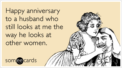 Happy anniversary to a husband who still looks at me the way he looks at other women.
