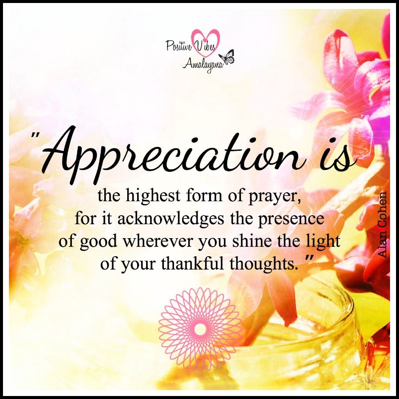 Appreciation Is The Highest Form Of Prayer For It Acknowledges