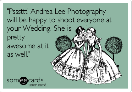 'Psssttt! Andrea Lee Photography will be happy to shoot everyone at your Wedding. She is pretty awesome at it as well.'