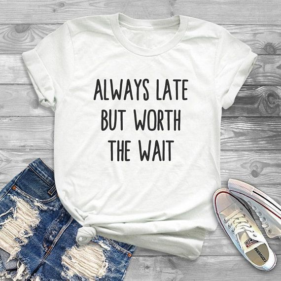 Funny Gift Always Late But Worth The Wait T-Shirt Mens//Womens Tee