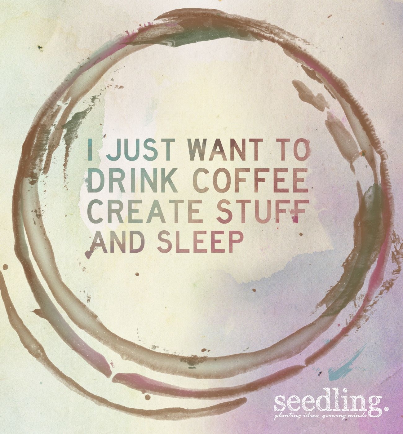 Our thoughts exactly. Eat. Sleep. Create. Repeat.
