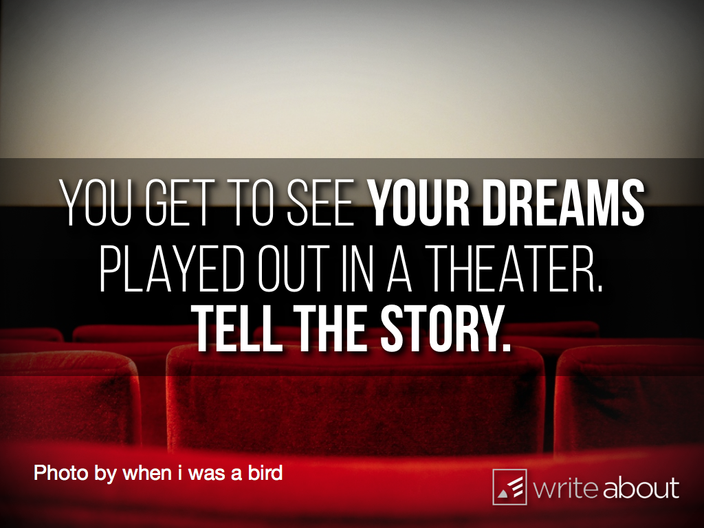 Your dreams played out in a theater.