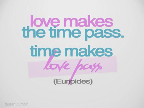 Love Makes The Time Pass Time Makes Love Pass I Hope This Doesnt