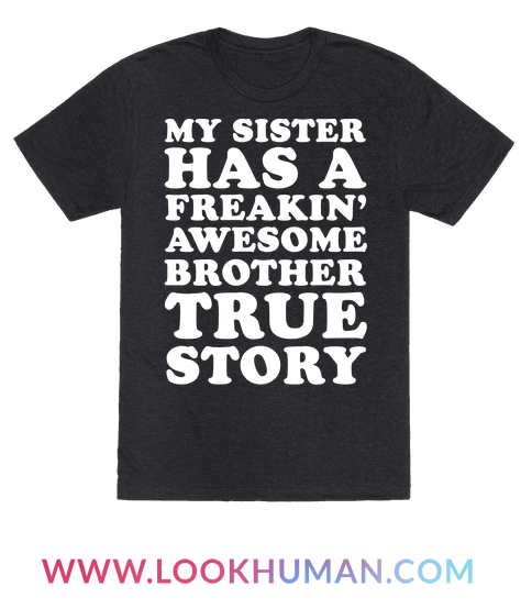 e4aa79ee0 My Sister Has A Freakin' Awesome Brother True Story T-Shirt ...