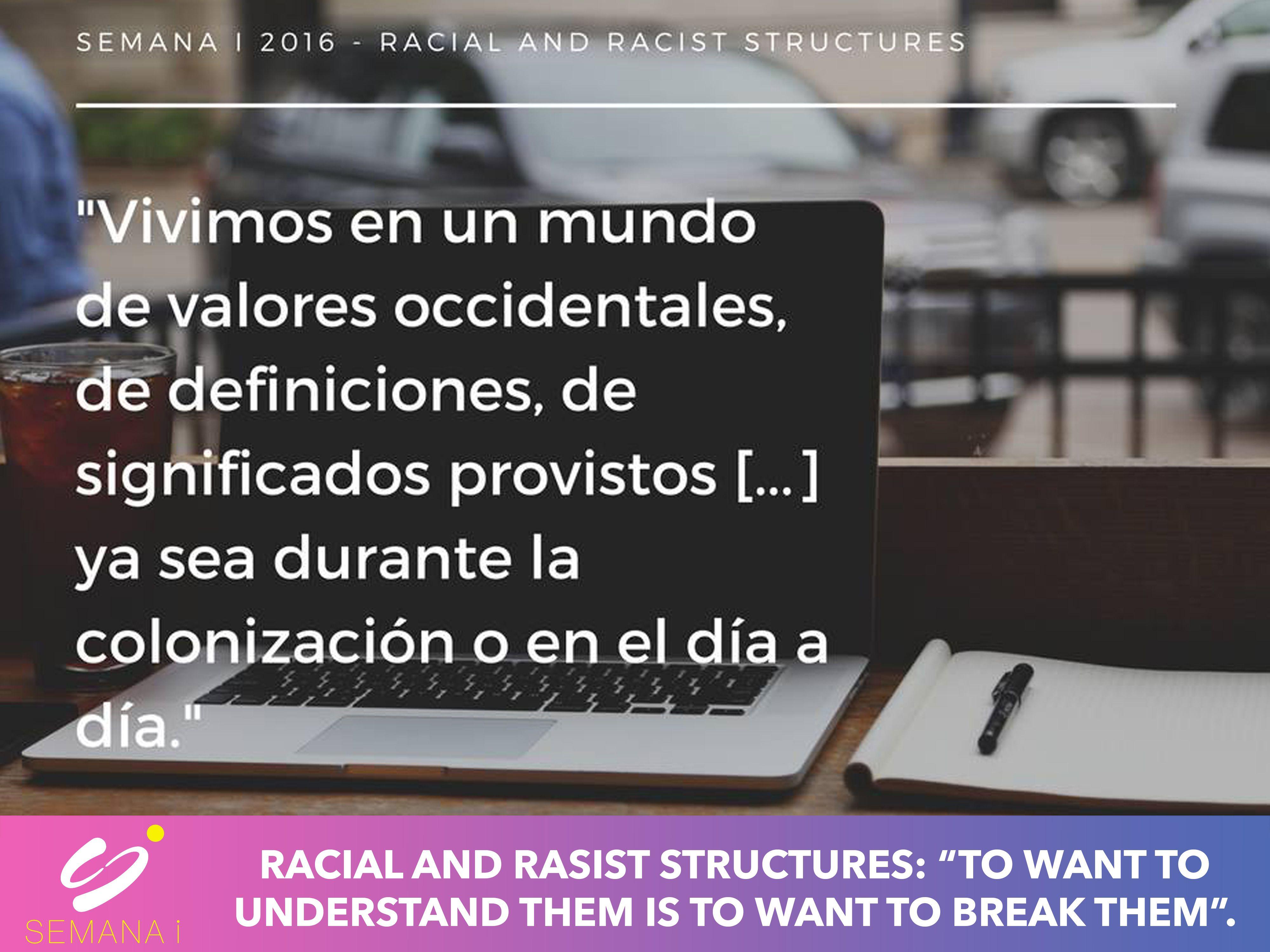 """Racial and Racist Structures: """" To want to understand them is to want to break them""""  Vivimos en un mundo de valores occidentales de definiciones, de significados provistos ... ya sea durante la colonización o en el día a día"""