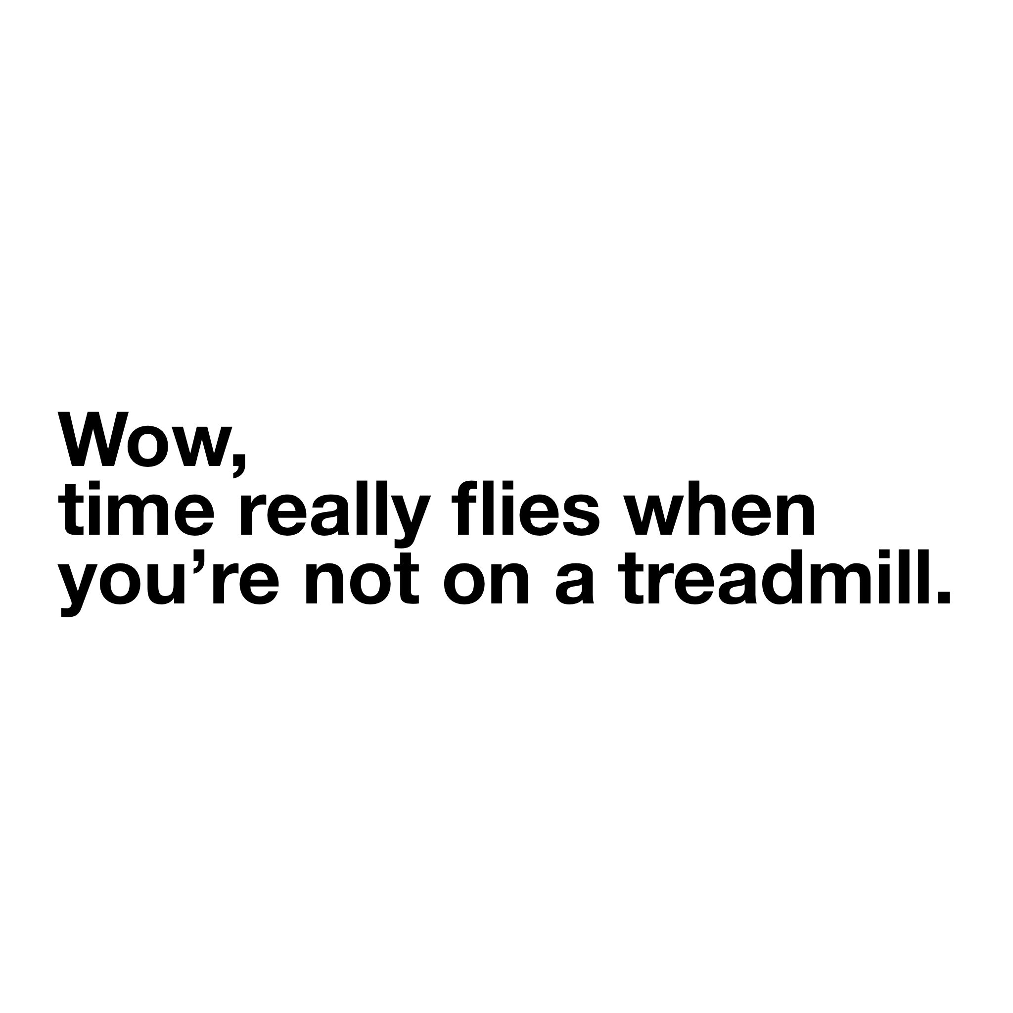 Time Flies When You Re Not On A Treadmill Workout Quotes Funny Workout Humor Funny Quotes