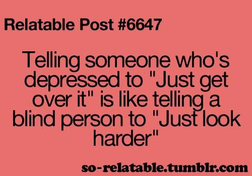 """Telling someone who's depressed to 'just get over it' is like telling a blind person to 'just look harder'."""