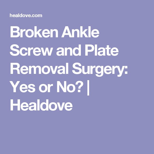 Broken Ankle Screw and Plate Removal Surgery: Yes or No