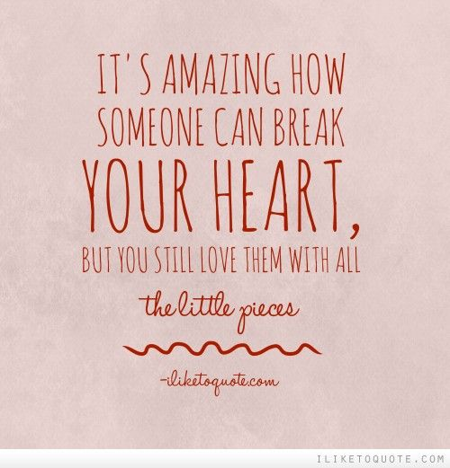 It\'s amazing how someone can break your heart, but you still love ...