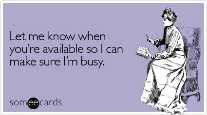 Let me know when you're available so I can make sure I'm busy.