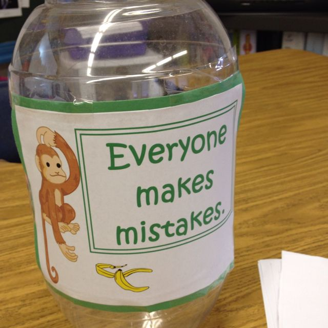 Mistake jar: Each time a student or teacher makes a mistake they write it down on a slip of paper and put it in the jar. When the jar is full we have a party to celebrate learning from our mistakes!