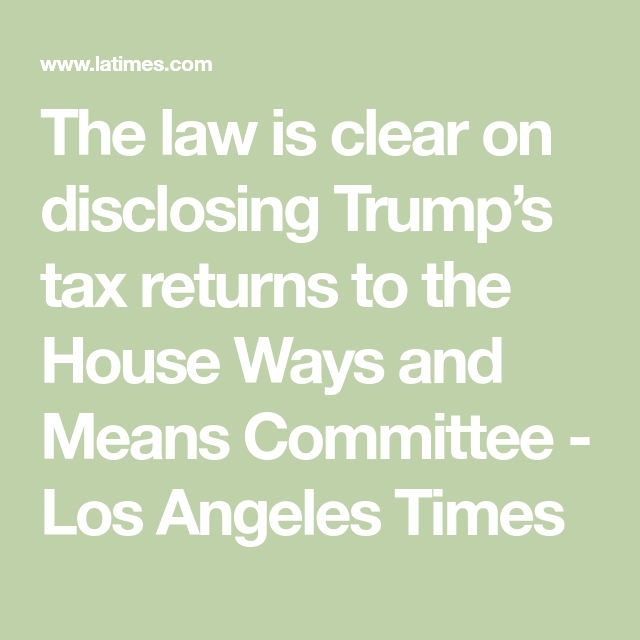 Op Ed The Law Is Clear On Disclosing Trump S Tax Returns To The House Ways And Means Committee Tax Return Trump Taxes Trump