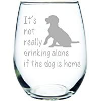 C M It's not really drinking alone if the dog is home stemless wine glass, 15 oz. Perfect Dog Lover Gift for him or her (dog) – Laser Engraved