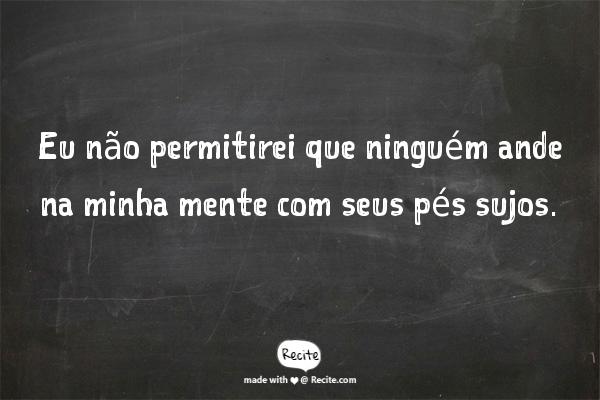 Eu não permitirei que ninguém ande na minha mente com seus pés sujos. - Quote From Recite.com #RECITE #QUOTE