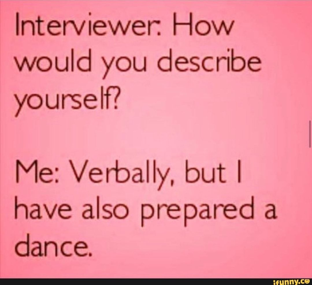 Interviewer How Would You Describe Yourself Me Verbally But I Have Also Prepared A Dance Ifunny Describe Yourself Ifunny Interview
