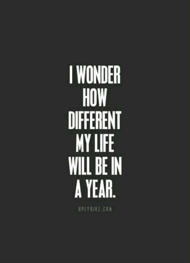 I wonder how different my life will be in a year