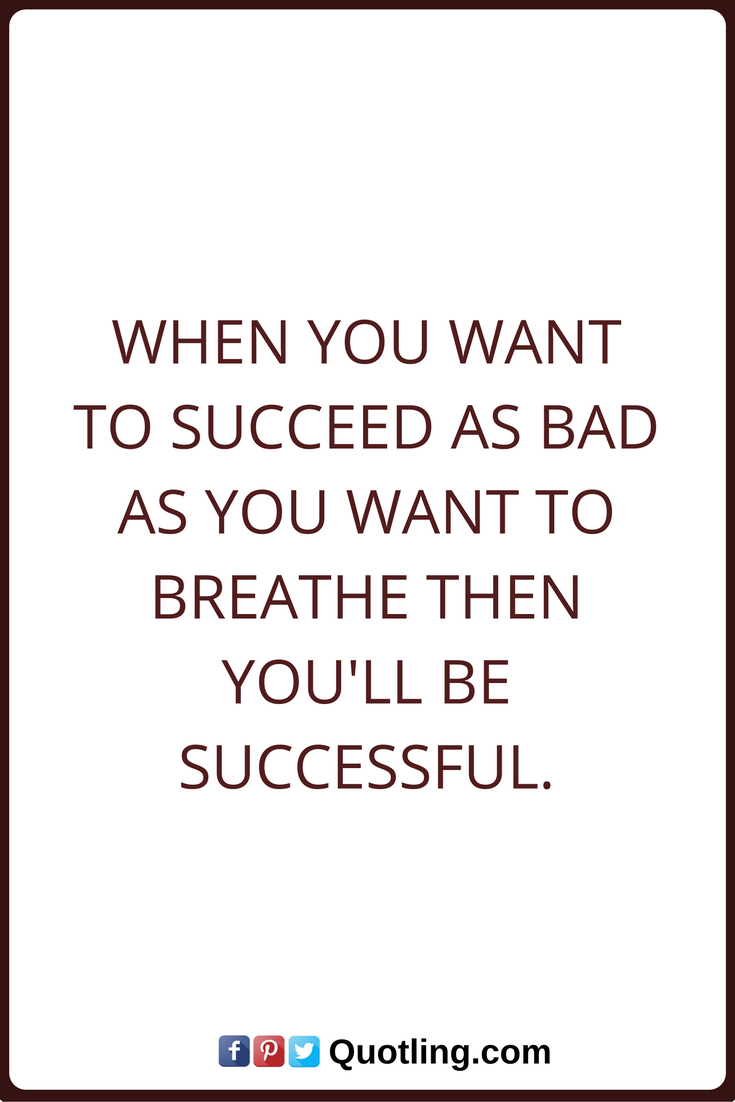 Success Quotes When you want to succeed as bad as you want to breathe then you'll be successful.
