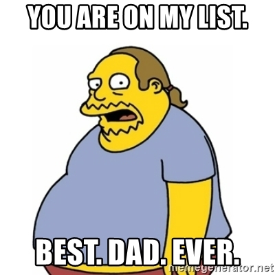 You are on my list. Best. Dad. Ever. Comic Book Guy