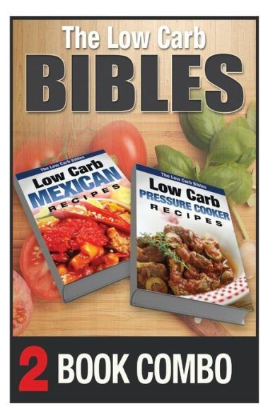 Low Carb Pressure Cooker Recipes and Low Carb Mexican Recipes: 2 Book Combo