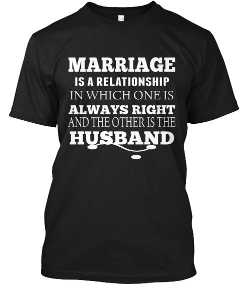 Marriage   Is A Relationship  In Which One Is  Always Right And The Other Is The  Husband Black T-Shirt Front