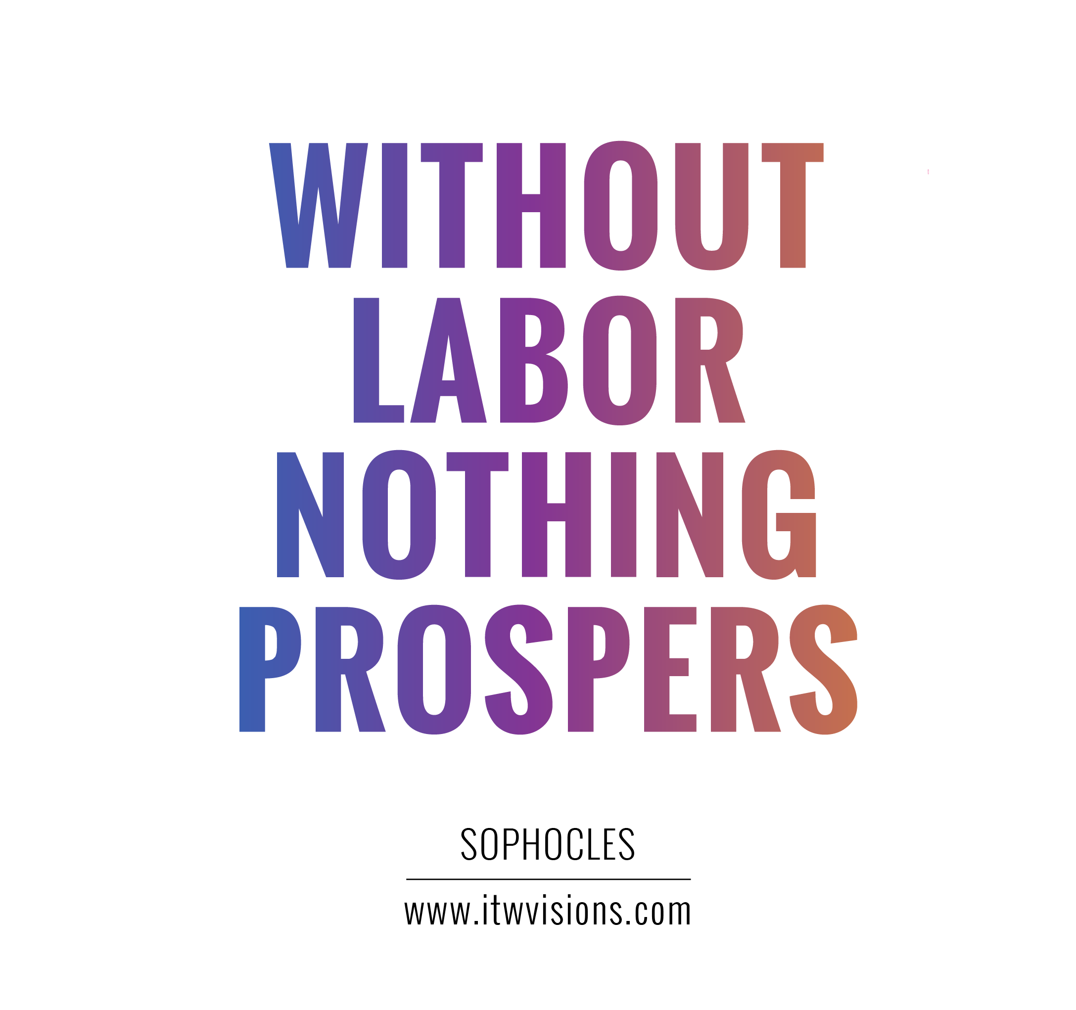 Motivational quote. Without labor nothing prospers. We all need to ...