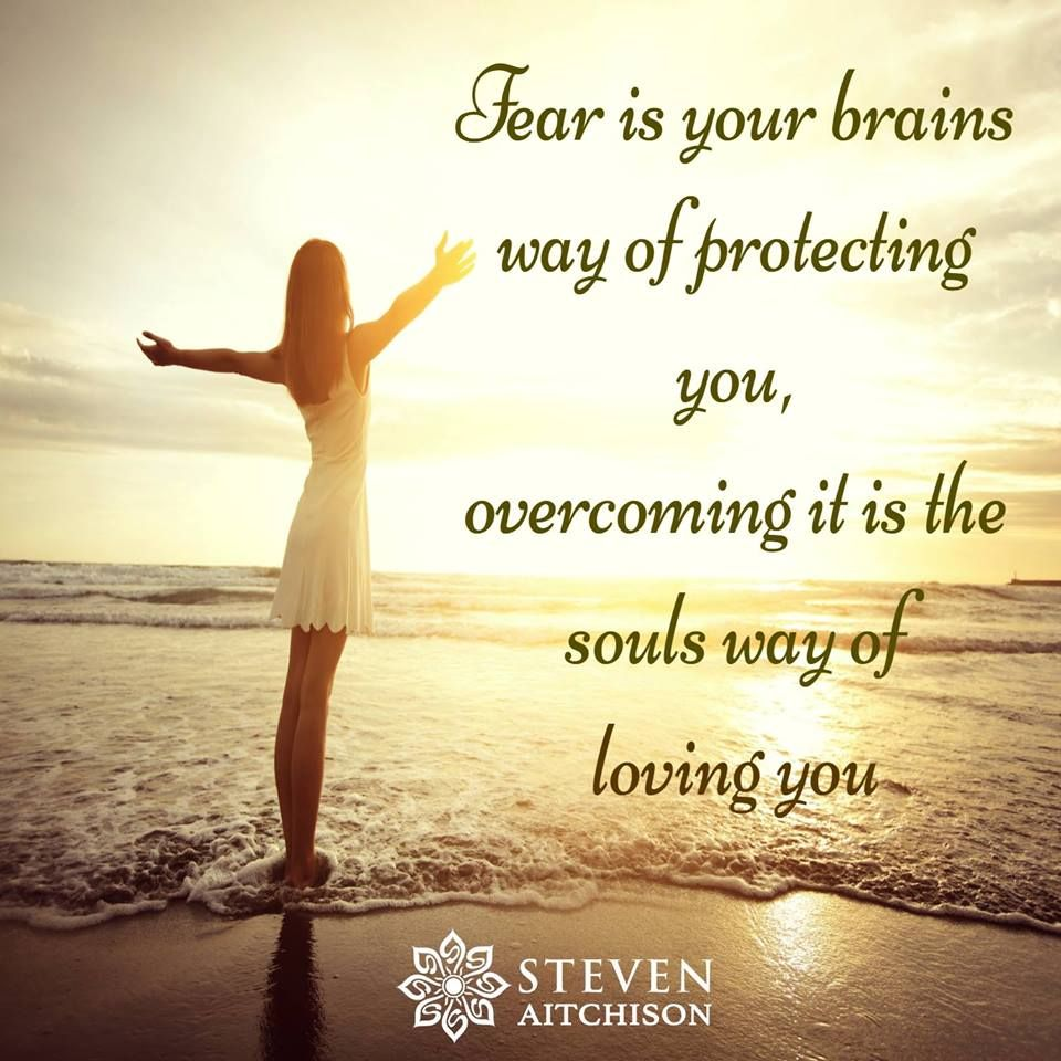 Spiritual Quotes About Love Fear Is Your Brains Way Of Protecting You Overcoming It Is The