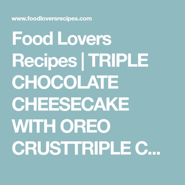 food lovers recipes triple chocolate cheesecake with oreo crusttriple chocolate cheesecake with oreo crust