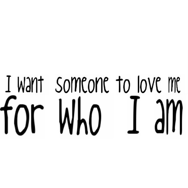 i want somebody to love me for who i am