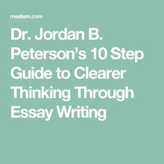 Dr. Jordan B. Peterson's 10 Step Guide to Clearer Thinking Through Essay Writing Fascinating!