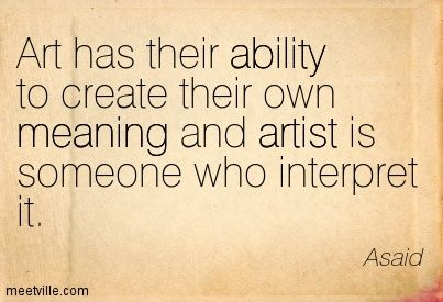 Asaid: Art has their ability to create their own meaning and ...
