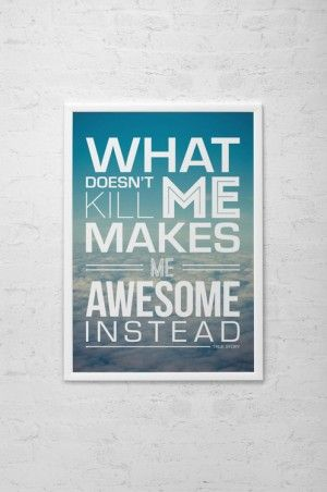 What doesn't kill me, makes me awesome instead!