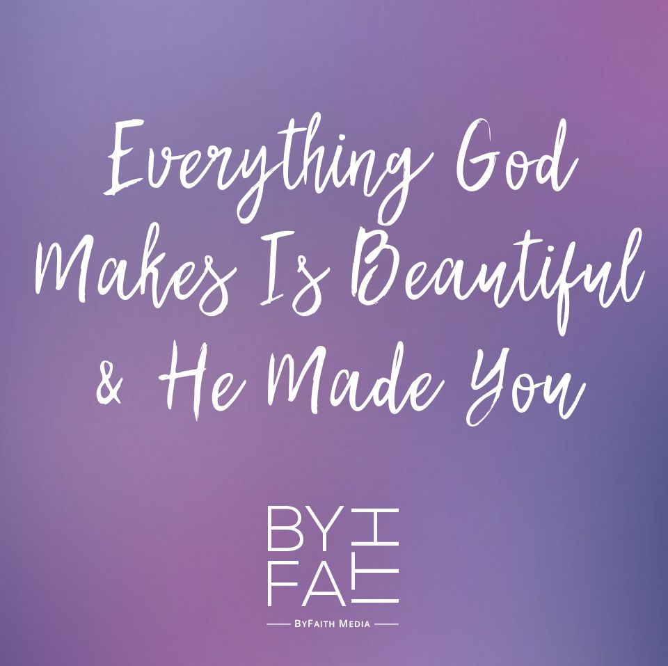 You are beautiful, because God made you and He makes no mistakes