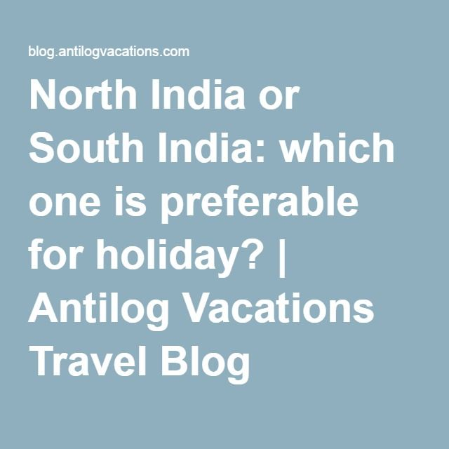 North India or South India: which one is preferable for holiday? | Antilog Vacations Travel Blog