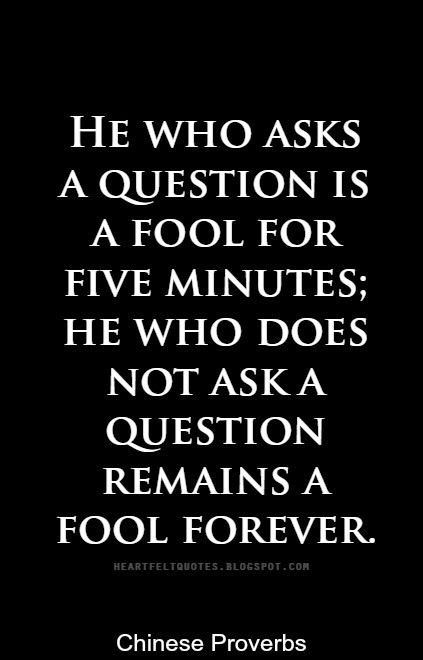 he who asks is a fool Showing quotations 21 to 40 of 40 total:  he who asks is a fool for five minutes, but he who does not ask remains a fool forever chinese proverb.