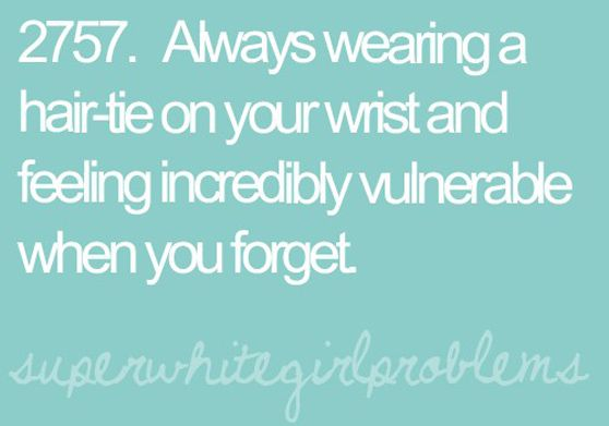 Always wearing a hair-tie on your wrist and feeling incredibly vulnerable when  you forget. That s me. a4721be736e0a