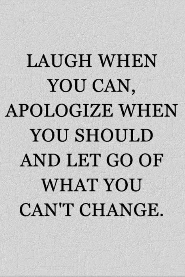 Laugh when you can, apologise when you should and let go of what you can't change.