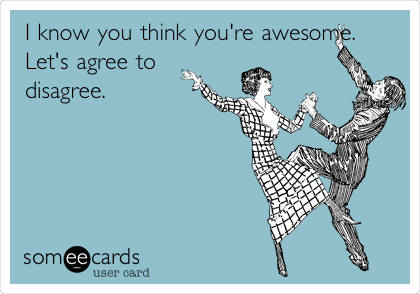 I know you think you're awesome. Let's agree to disagree.