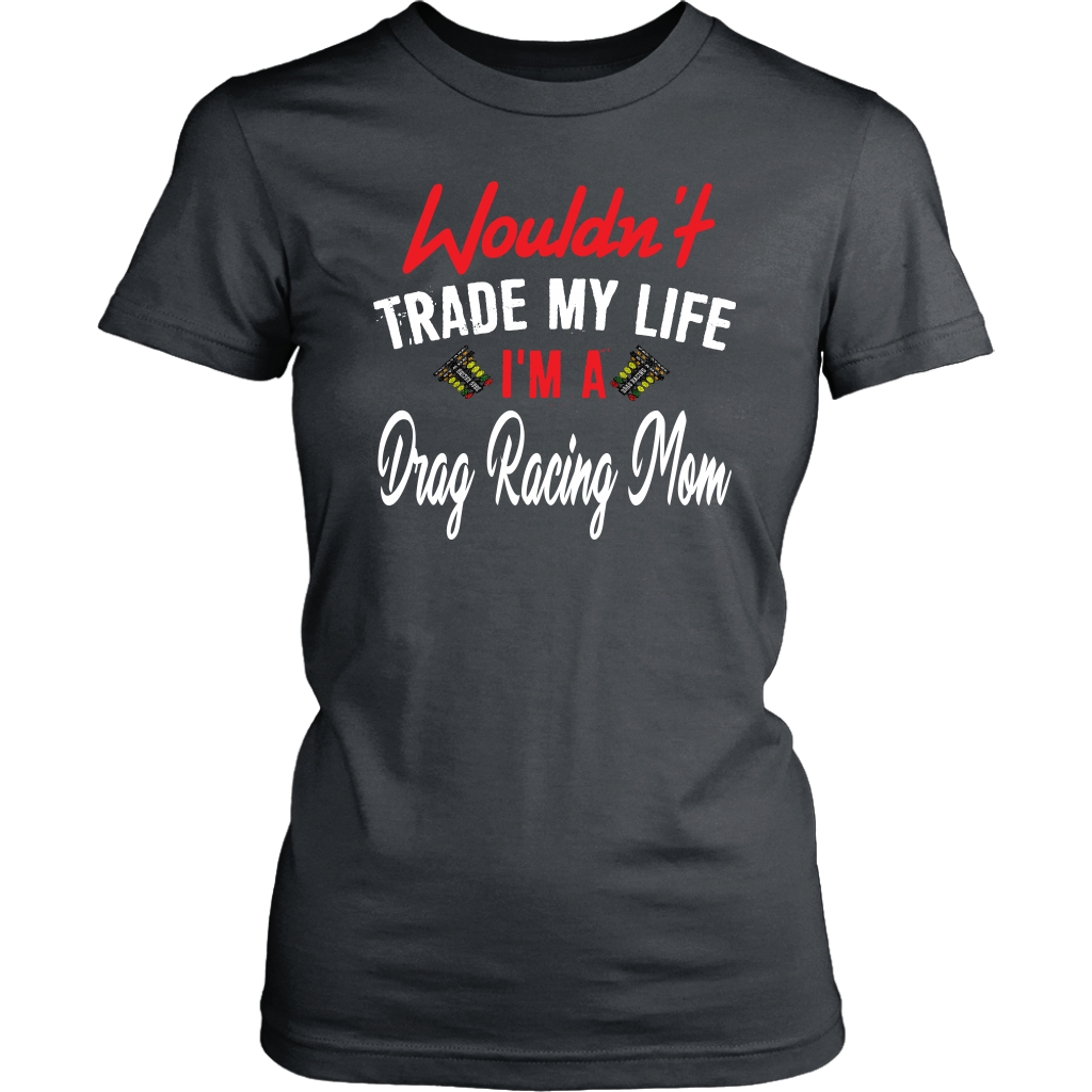 Wouldn't Trade My Life I'm A Drag Racing Mom T-Shirts! - District Womens Shirt / Charcoal / M