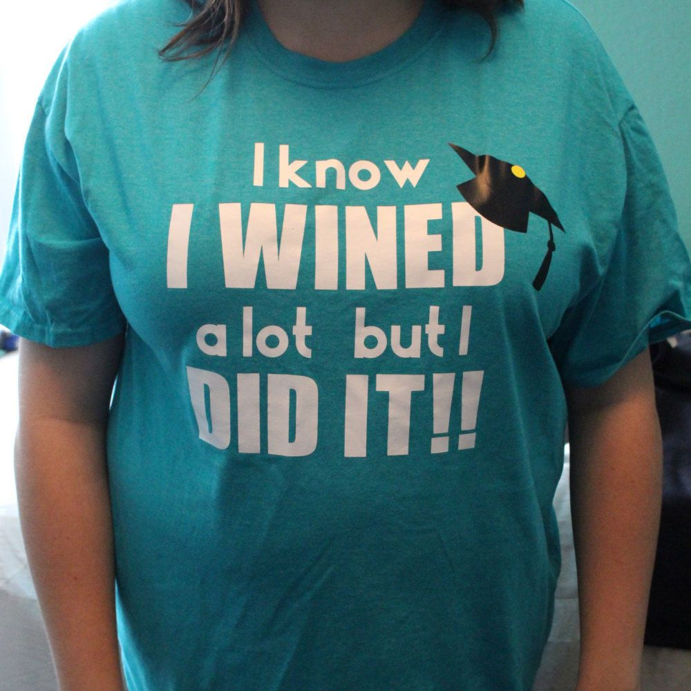 Graduation Shirt - I know I wined a lot but I DID IT!, Graduation gift by LJCustomDesigns1 on Etsy