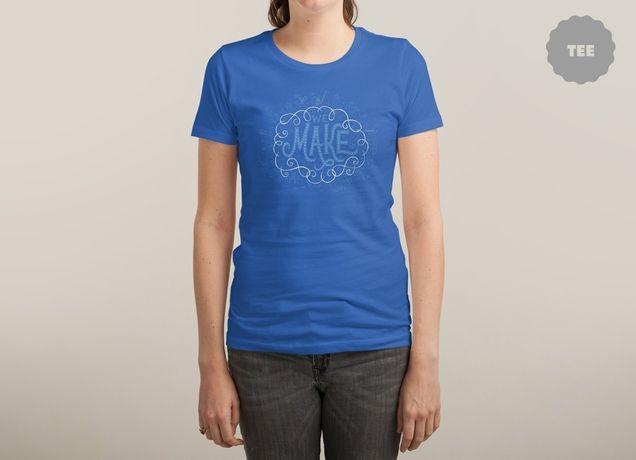 """We Make"" by MaryKateMcD on women's t-shirts | Threadless"