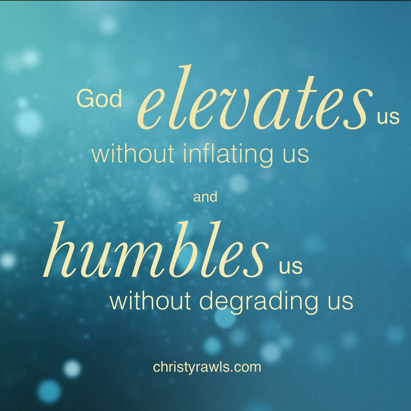 God elevates us without inflating us, and humbles us without