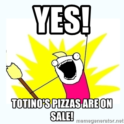 Yes! Totino's pizzas are on sale! All the things Meme